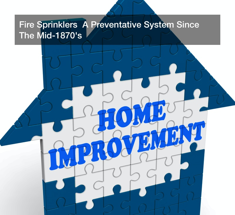 Fire Sprinklers  A Preventative System Since The Mid-1870's